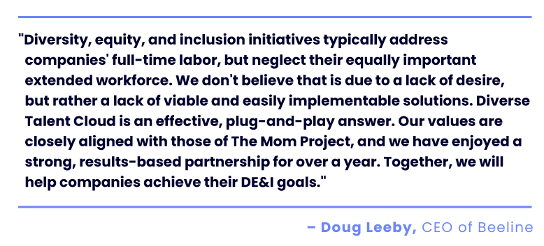 """""""Diversity, equity, and inclusion initiatives typically address companies' full-time labor, but neglect their equally important extended workforce. We don't believe that is due to a lack of desire, but rather a lack of viable and easily implementable solutions. Diverse Talent Cloud is an effective, plug-and-play answer. Our values are closely aligned with those of The Mom Project, and we have enjoyed a strong, results-based partnership for over a year. Together, we will help companies achieve their DE&I goals."""" Doug Leeby, CEO of Beeline"""
