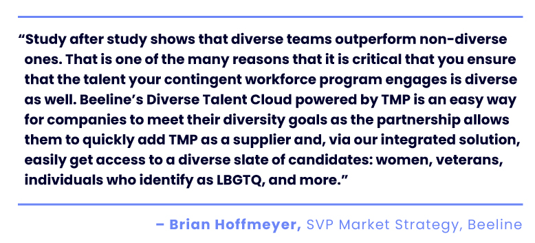 """Study after study shows that diverse teams outperform non-diverse ones. That is one of the many reasons that it is critical that you ensure that the talent your contingent workforce program engages is diverse as well. Beeline's Diverse Talent Cloud powered by TMP is an easy way for companies to meet their diversity goals as the partnership allows them to quickly add TMP as a supplier and, via our integrated solution, easily get access to a diverse slate of candidates: women, veterans, individuals who identify as LBGTQ, and more."" Brian Hoffmeyer, SVP Market Strategy, Beeline"